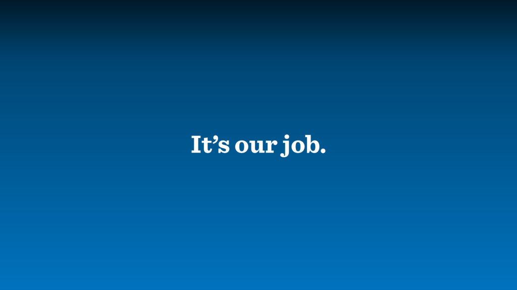 It's our job.