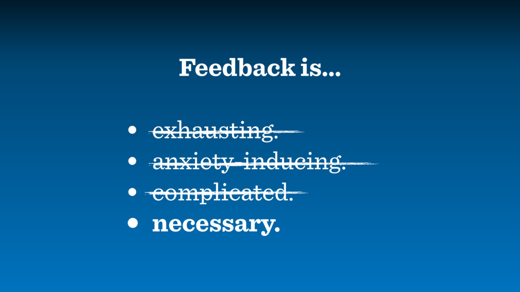 Feedback is… • exhausting. • anxiety-inducing. ...