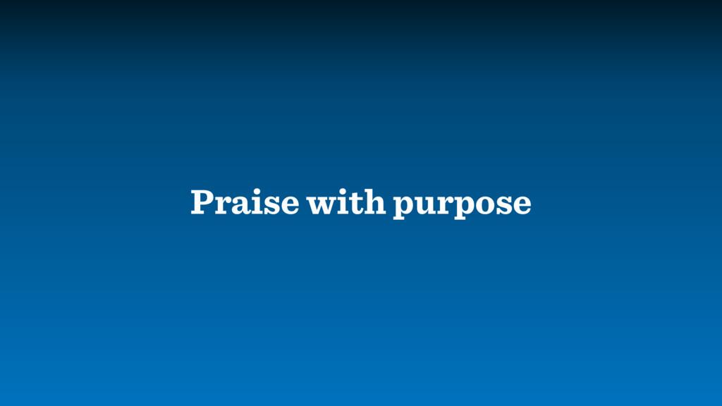 Praise with purpose