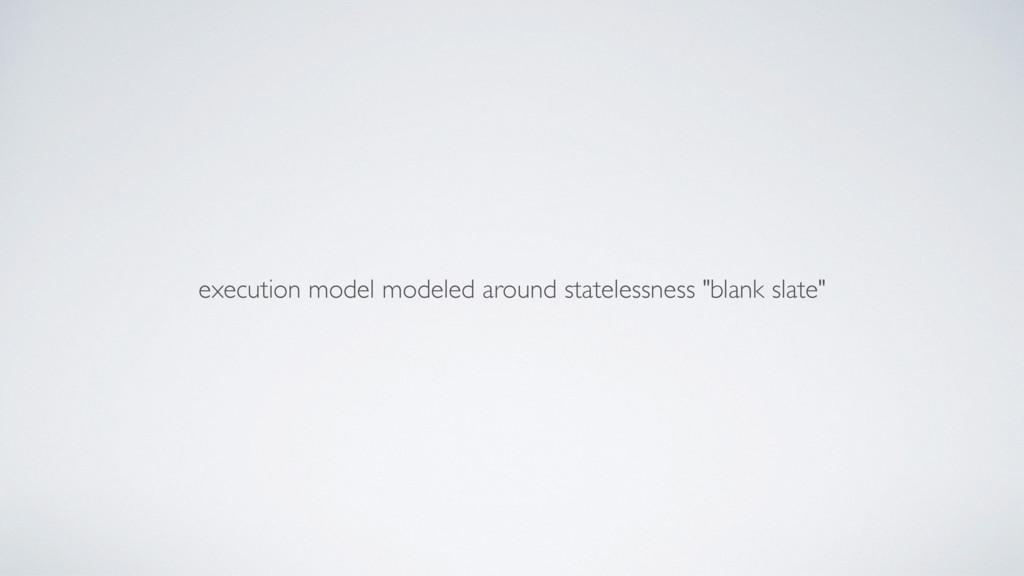 "execution model modeled around statelessness ""b..."