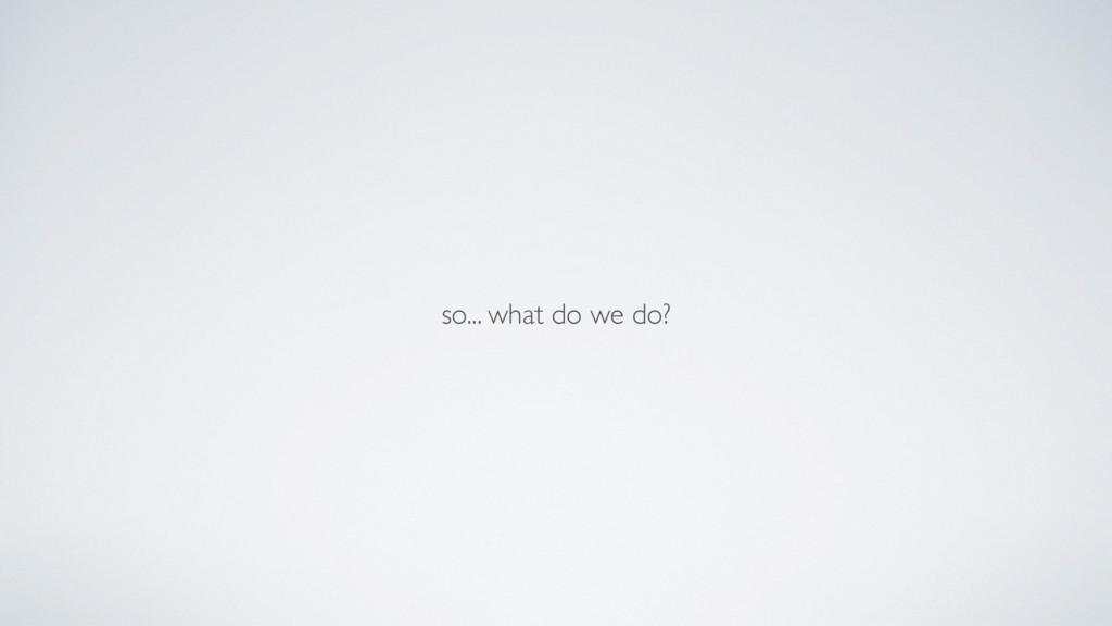 so... what do we do?