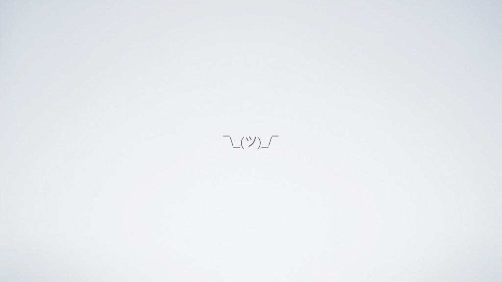 ¯\_(ツ)_/¯