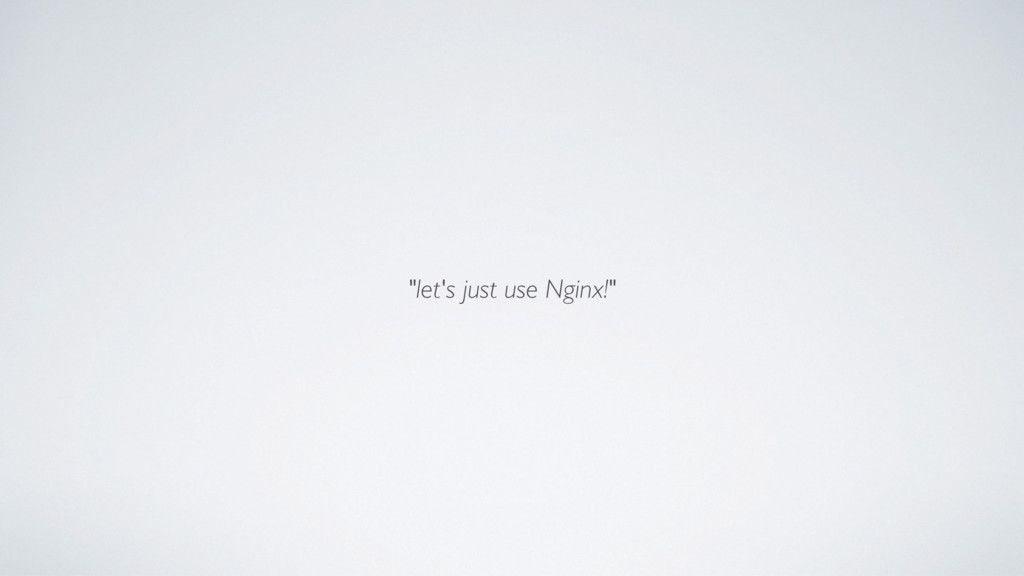 """""""let's just use Nginx!"""""""