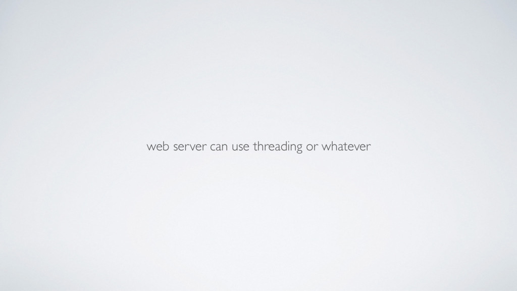 web server can use threading or whatever