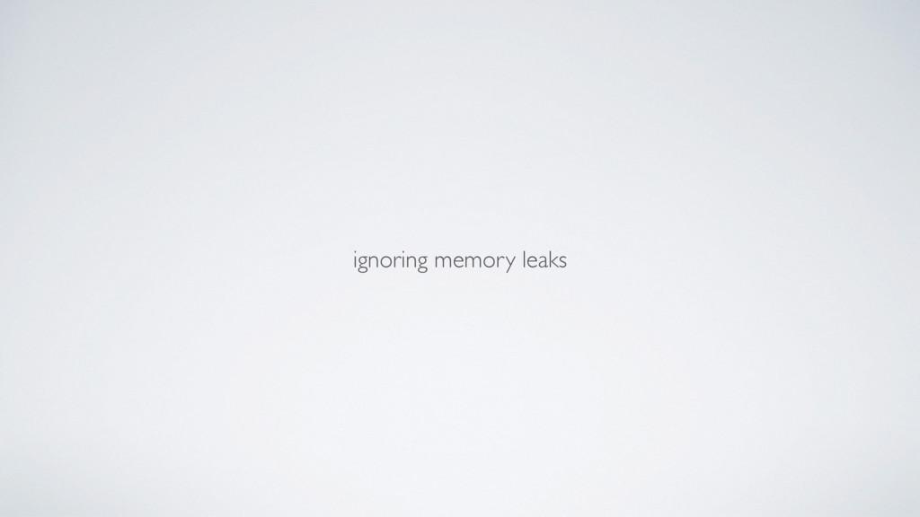 ignoring memory leaks
