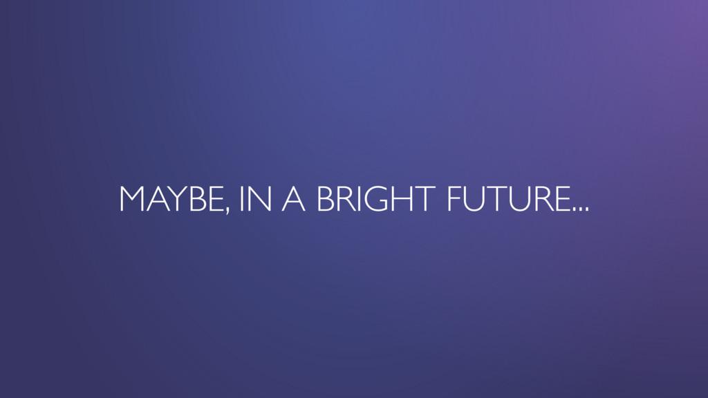 MAYBE, IN A BRIGHT FUTURE...