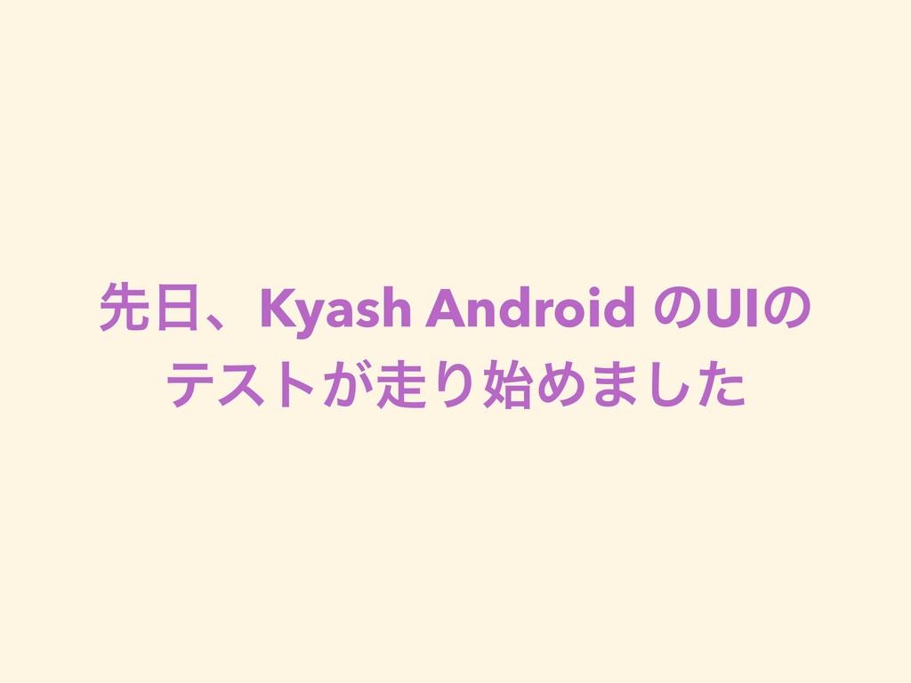 ઌɺKyash Android ͷUIͷ ςετ͕ΓΊ·ͨ͠