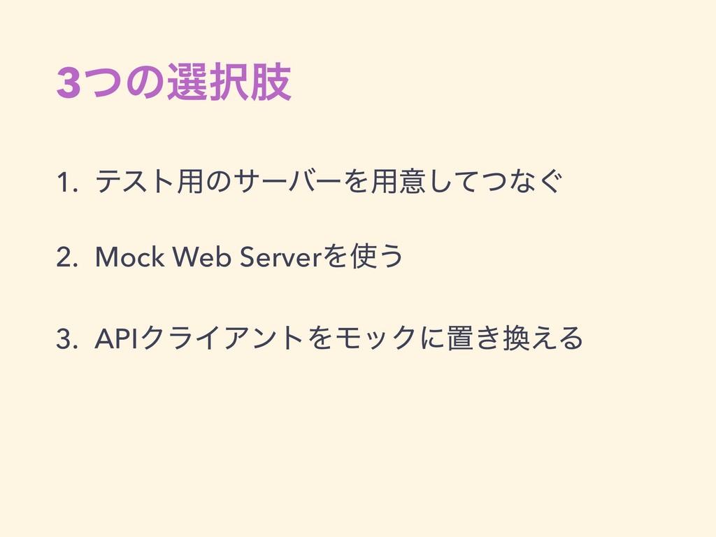 3ͭͷબࢶ 1. ςετ༻ͷαʔόʔΛ༻ҙͯͭ͠ͳ͙ 2. Mock Web ServerΛ...