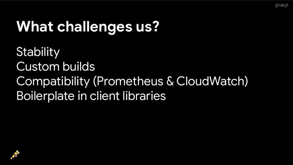 @rakyll What challenges us? Stability Custom bu...