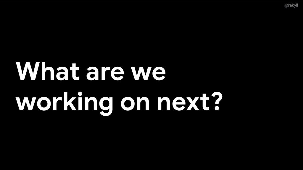 @rakyll What are we working on next?