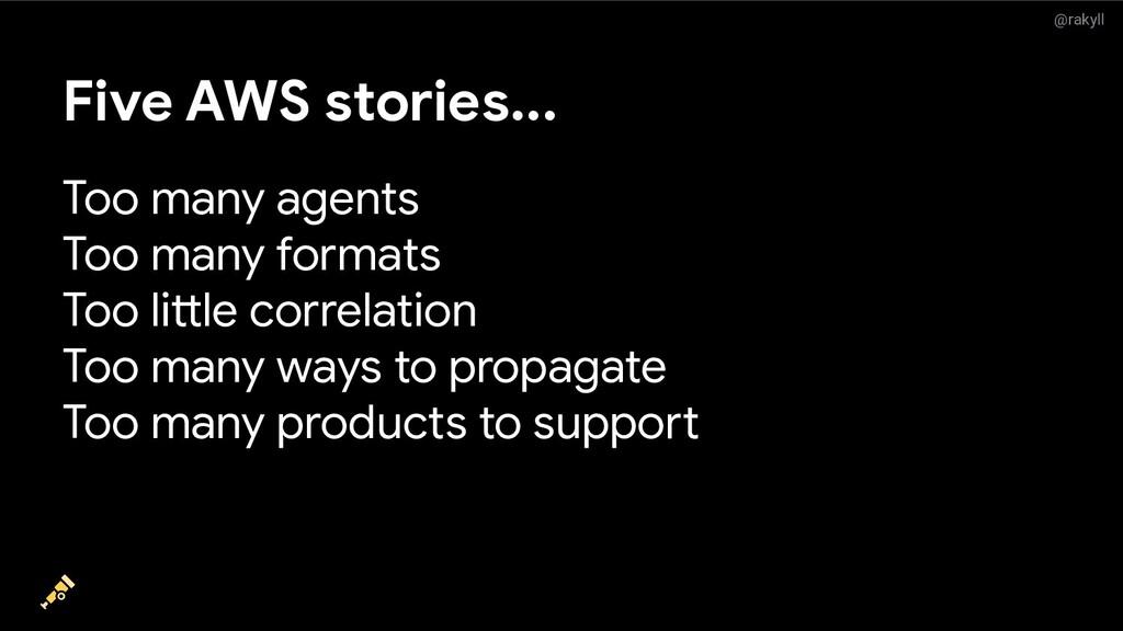 @rakyll Five AWS stories... Too many agents Too...