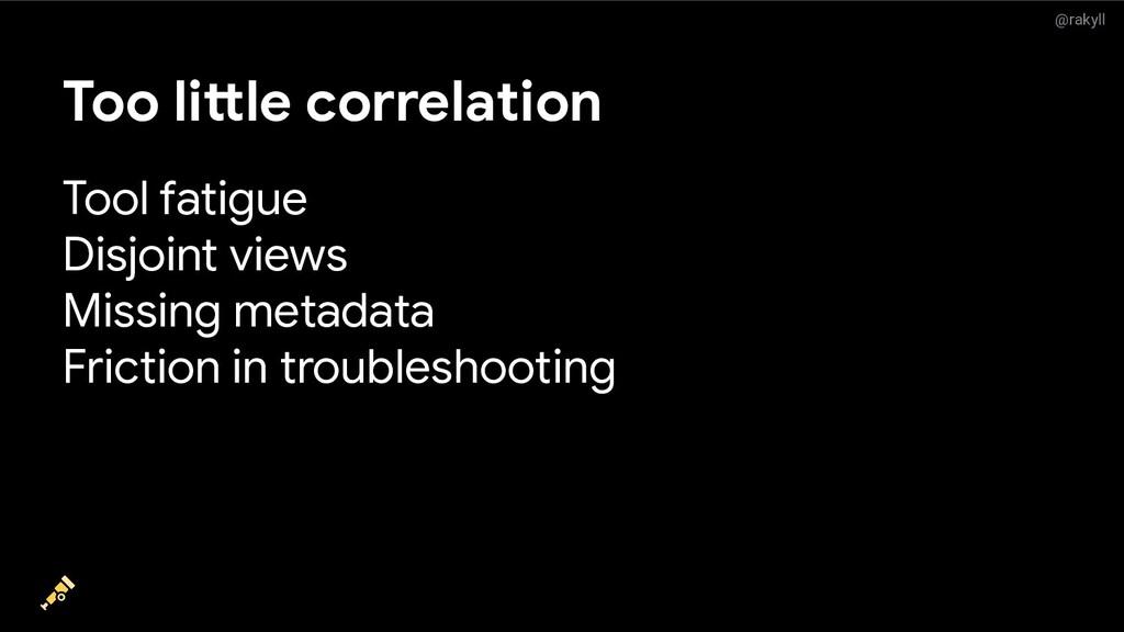 @rakyll Too little correlation Tool fatigue Dis...