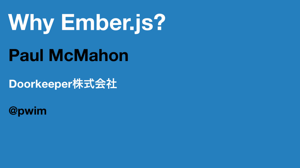 Why Ember.js? Paul McMahon Doorkeeperגࣜձࣾ @pwim