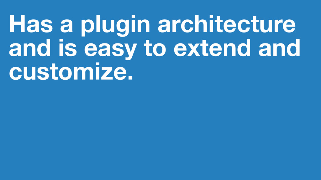 Has a plugin architecture and is easy to extend...