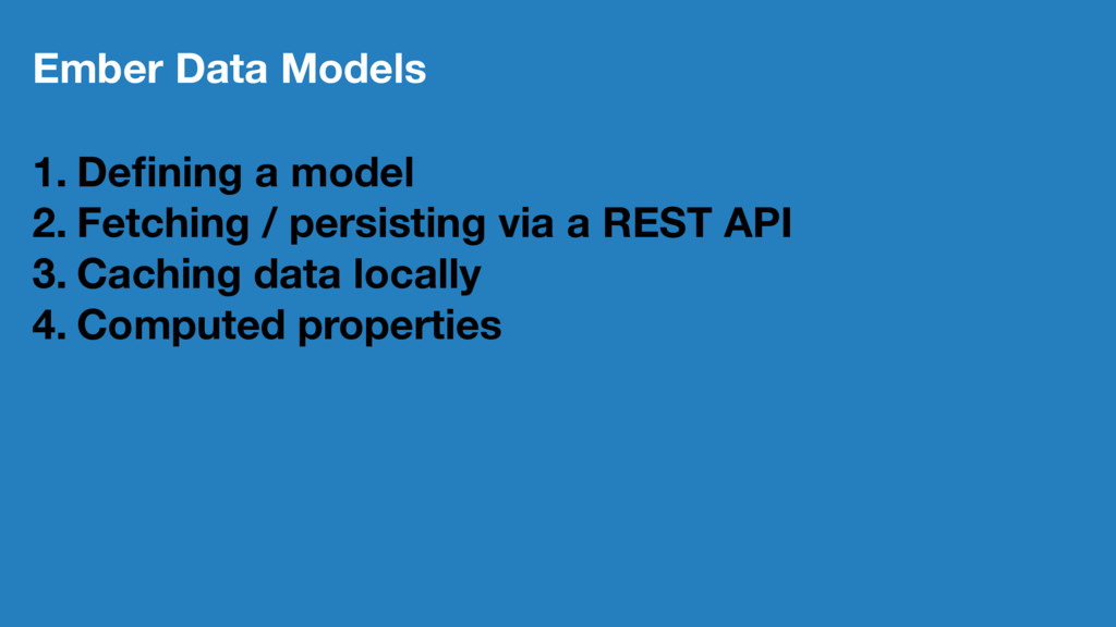 Ember Data Models 1. Defining a model 2. Fetchin...