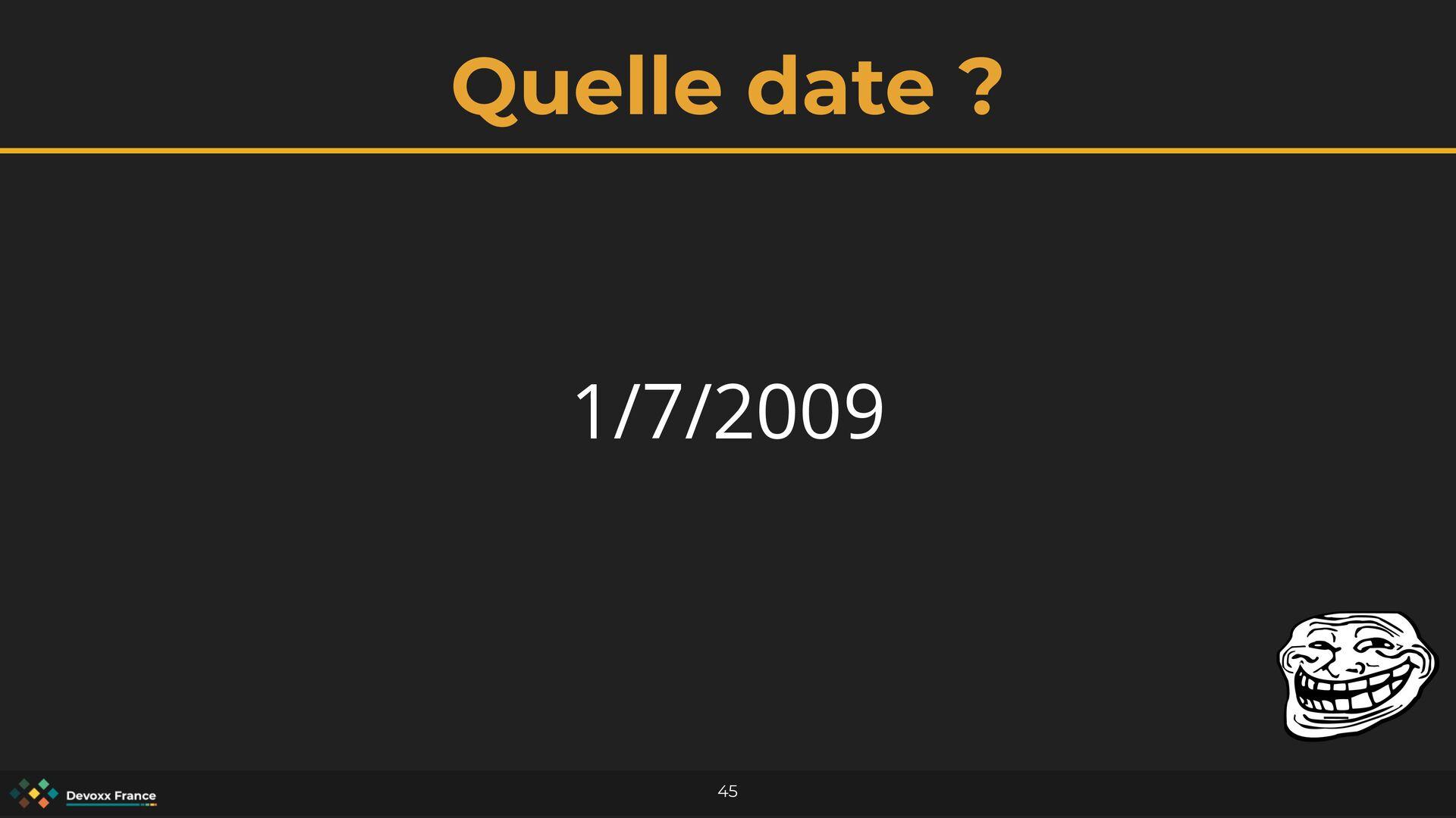 Quelle date ? 45 1/7/2009