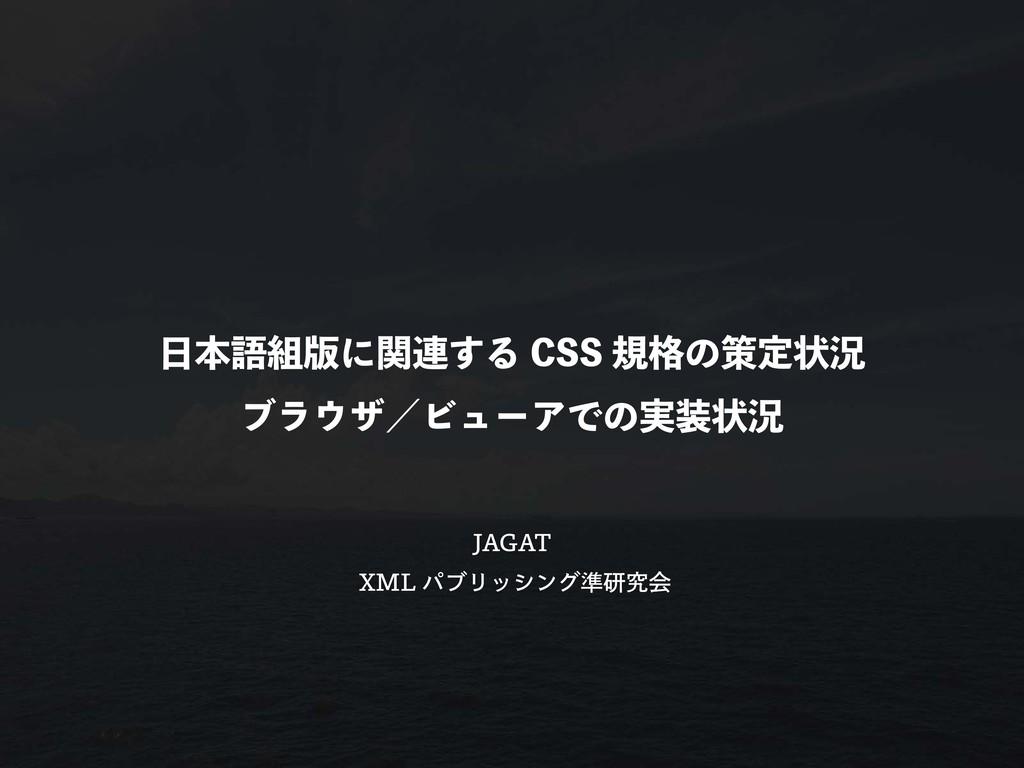 日本語組版に関連する CSS 規格の策定状況 ブラウザ/ビューアでの実装状況 JAGAT XM...