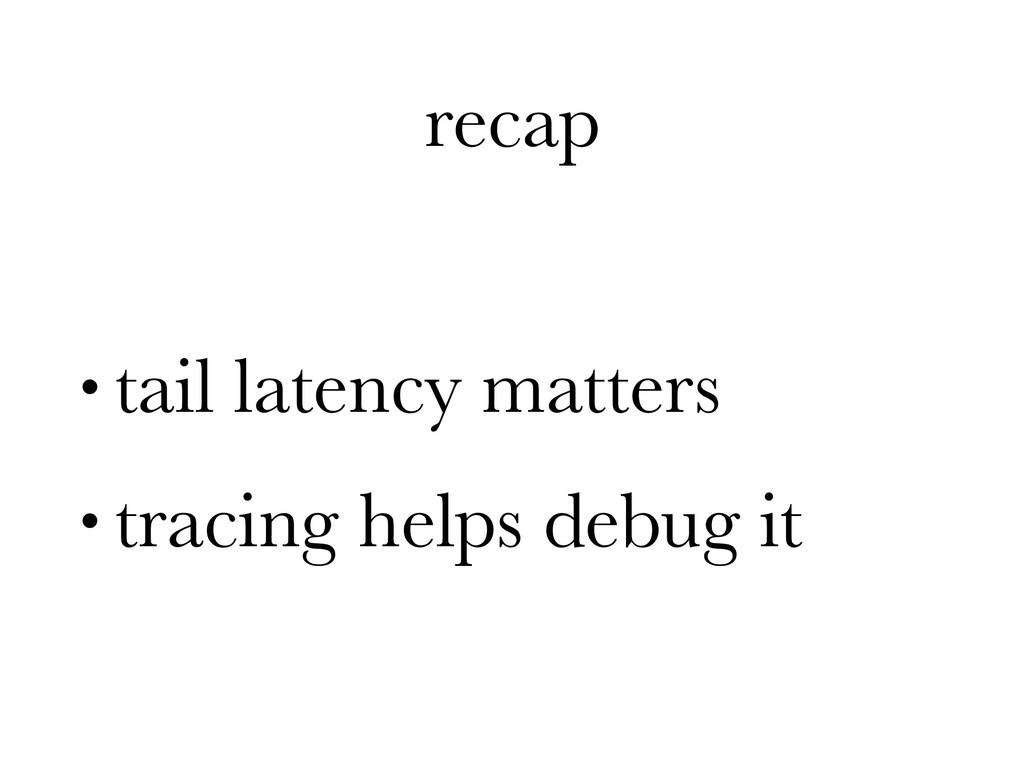 recap • tail latency matters • tracing helps de...