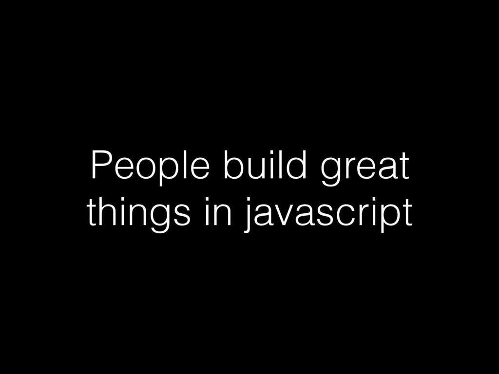 People build great things in javascript