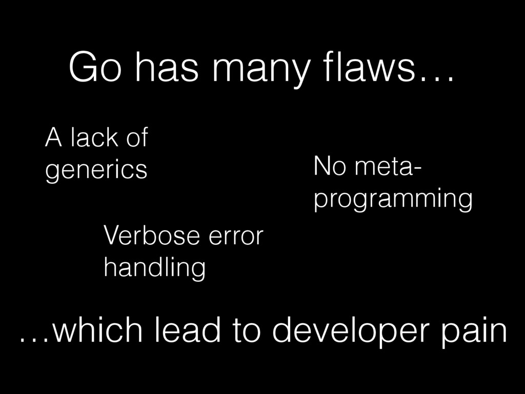 A lack of generics Go has many flaws… No meta- p...