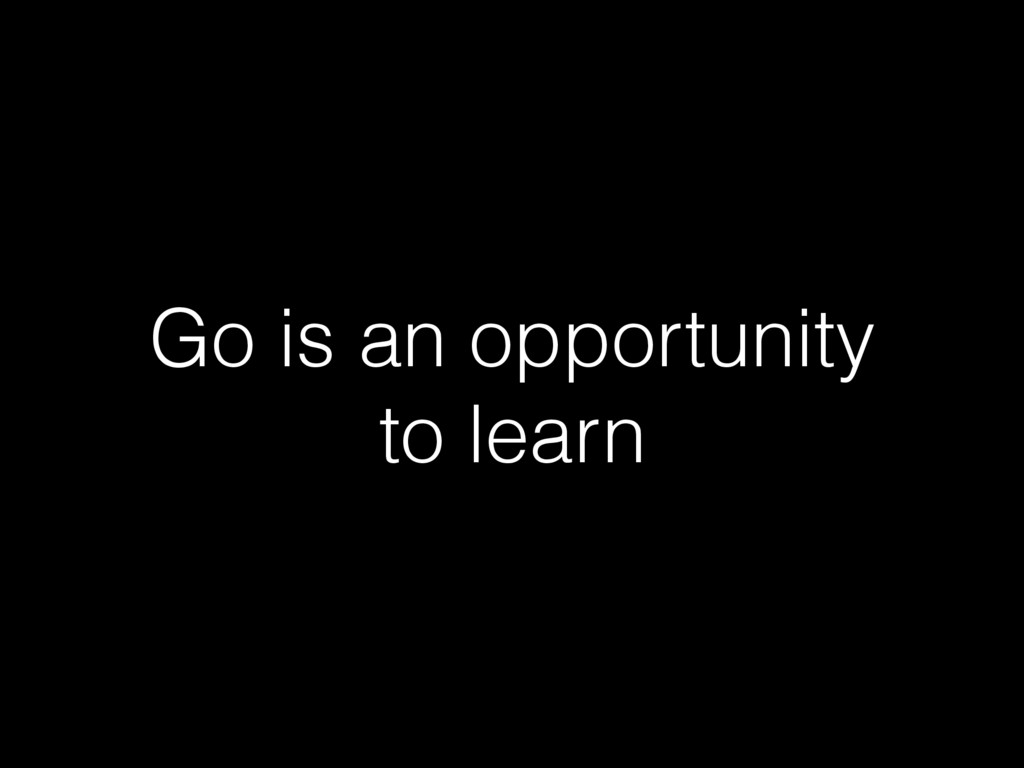 Go is an opportunity to learn