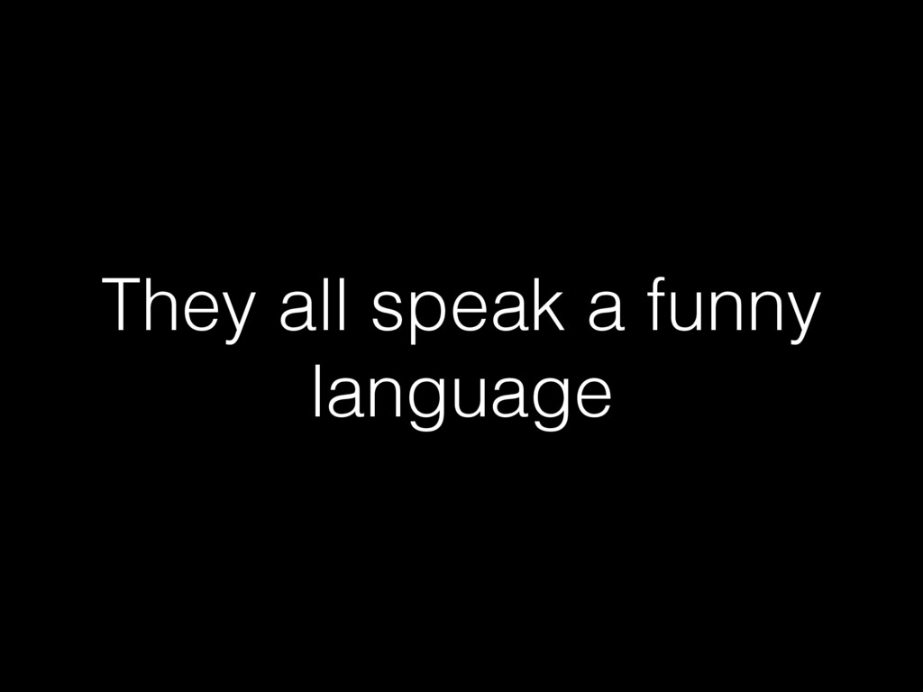 They all speak a funny language