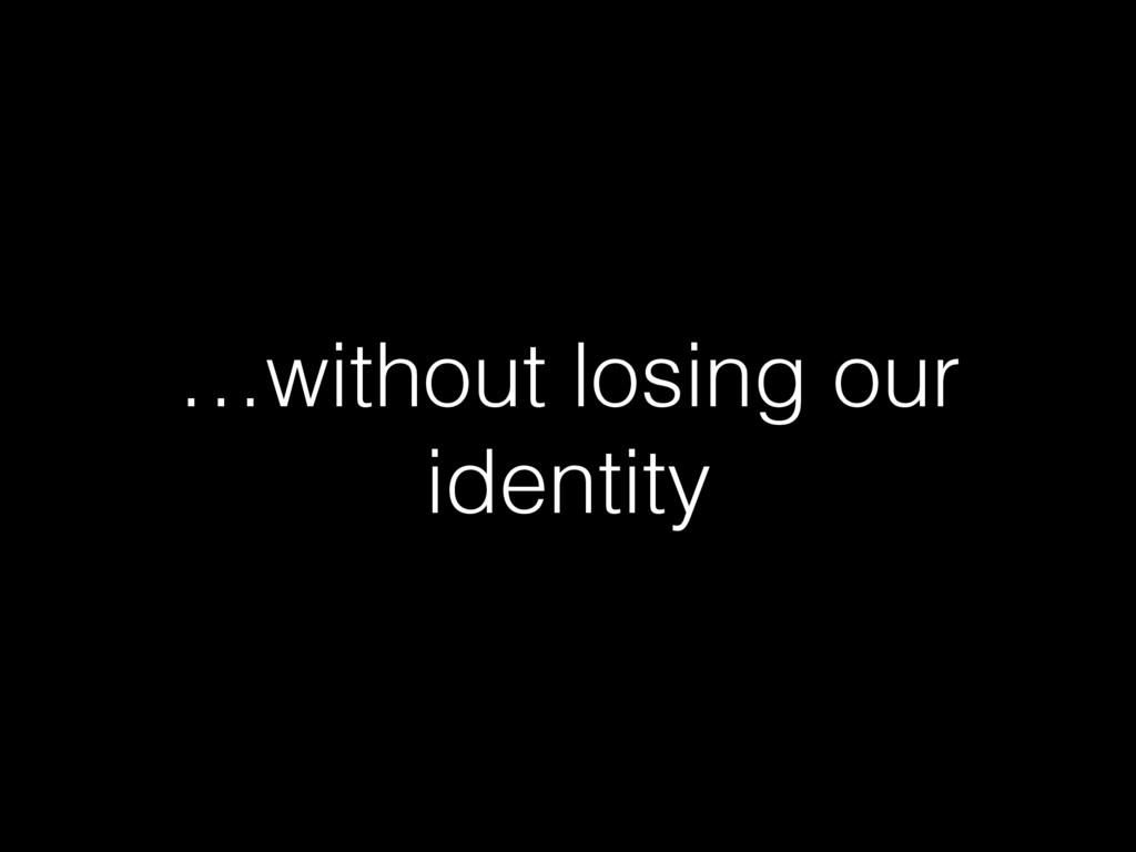…without losing our identity