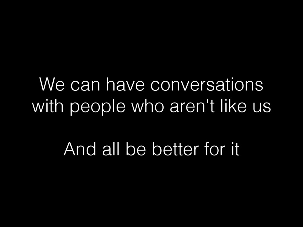 We can have conversations with people who aren'...