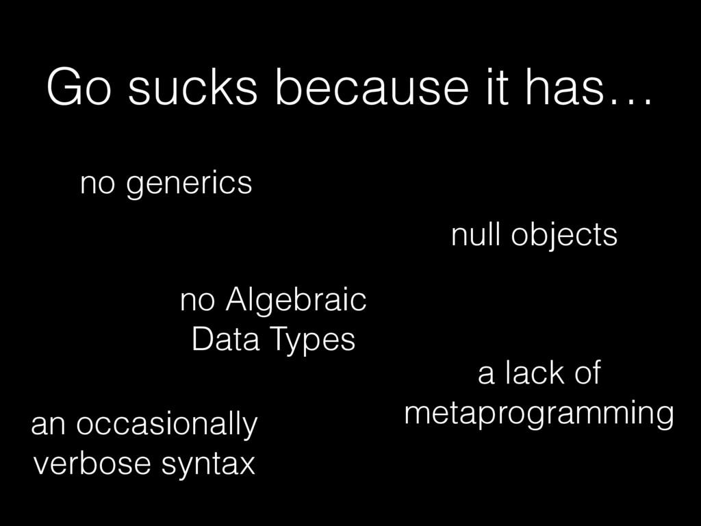 Go sucks because it has… no generics no Algebra...