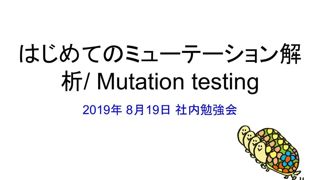 はじめてのミューテーション解 析/ Mutation testing 2019年 8月19日 ...