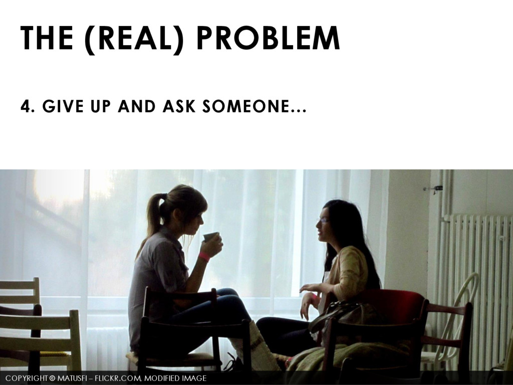 THE (REAL) PROBLEM 4. GIVE UP AND ASK SOMEONE… ...