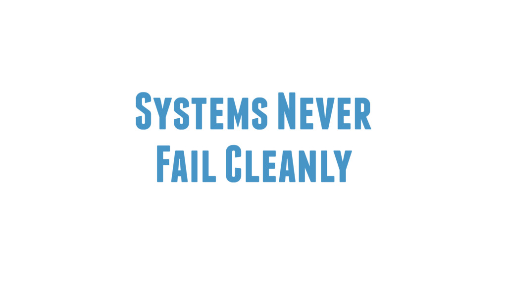 Systems Never Fail Cleanly