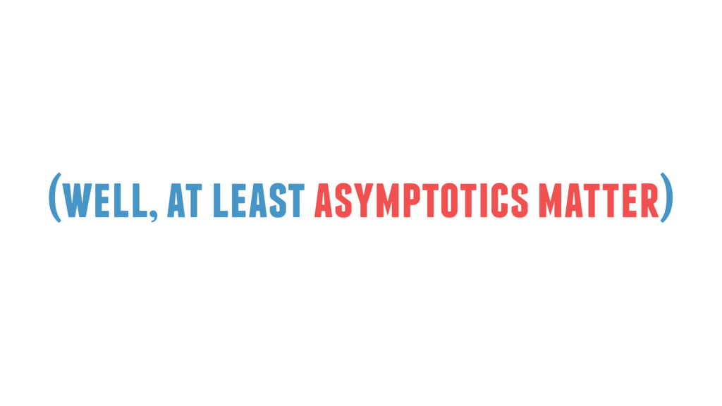 (well, at least asymptotics matter)