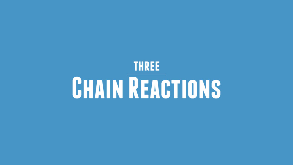 Chain Reactions three
