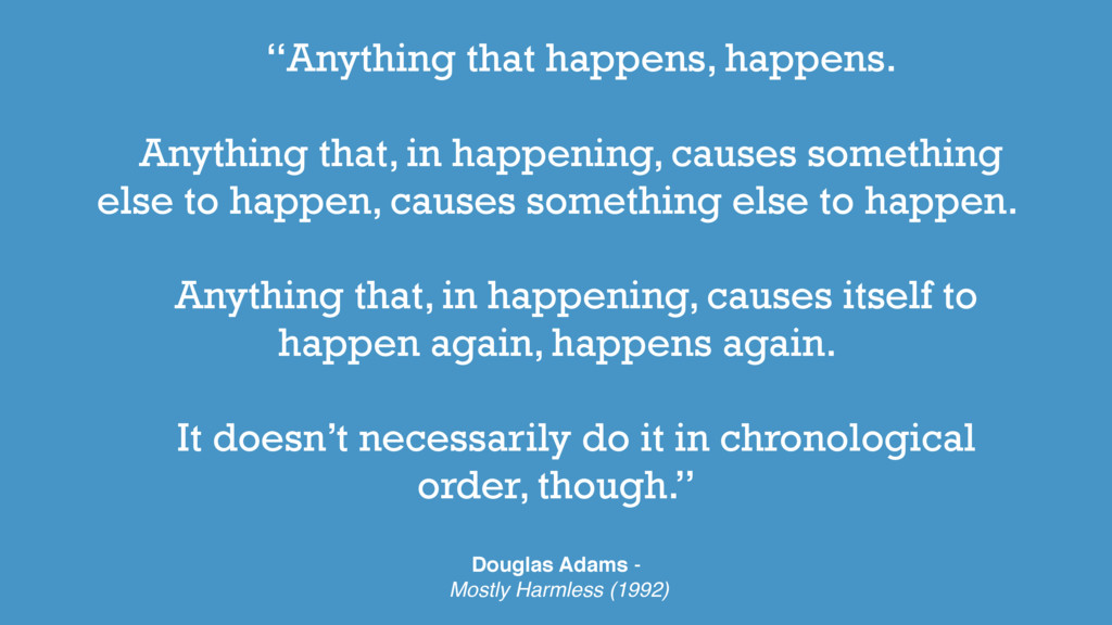 """Anything that happens, happens. Anything that,..."