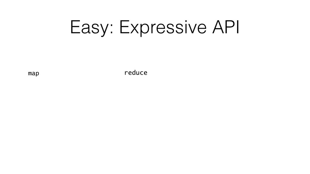 Easy: Expressive API map ! ! ! ! ! reduce