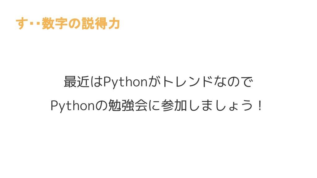 最近はPythonがトレンドなので Pythonの勉強会に参加しましょう! す・・数字の説得力