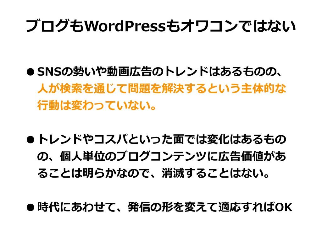 ブログもWordPressもオワコンではない •SNSの勢いや動画広告のトレンドはあるものの、...