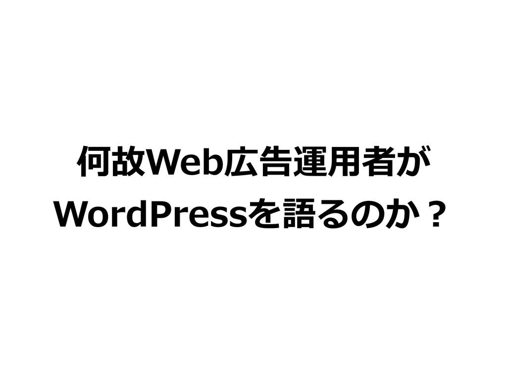何故Web広告運⽤者が WordPressを語るのか?