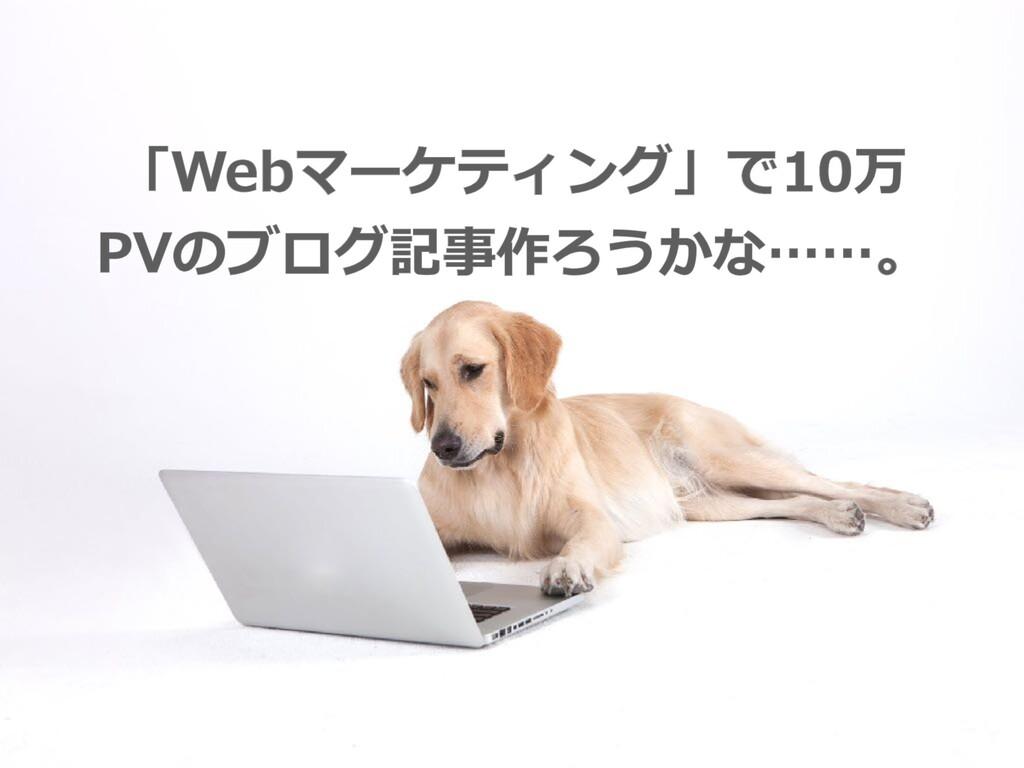 「Webマーケティング」で10万 PVのブログ記事作ろうかな……。