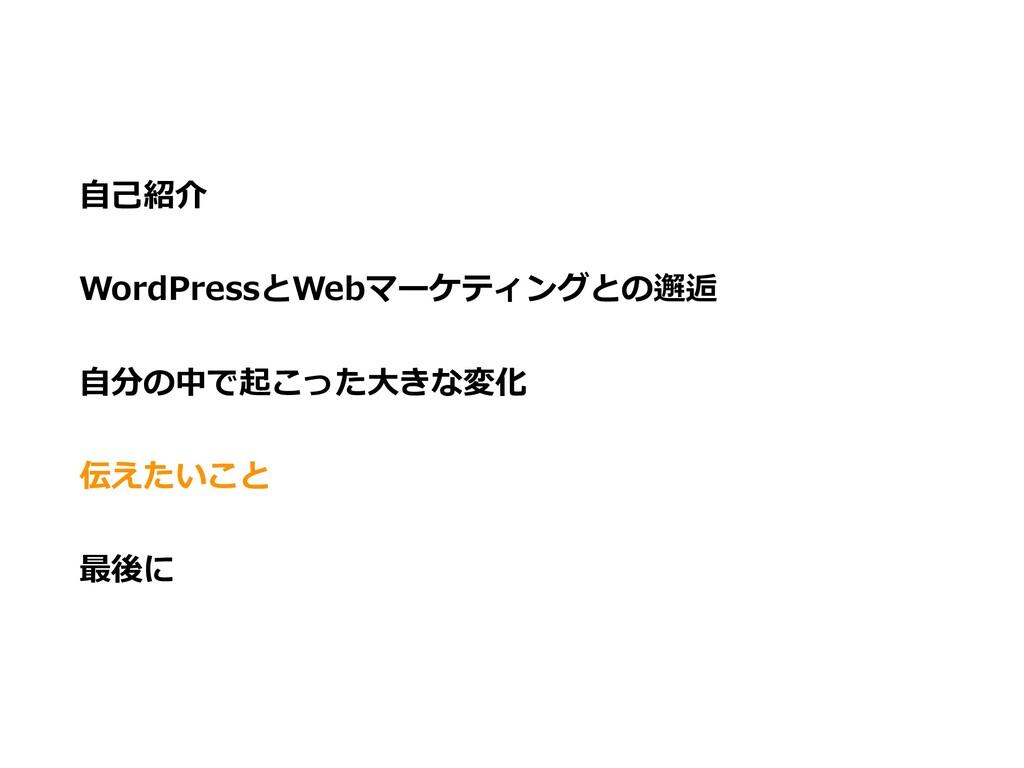 ⾃⼰紹介 WordPressとWebマーケティングとの邂逅 ⾃分の中で起こった⼤きな変化 伝え...