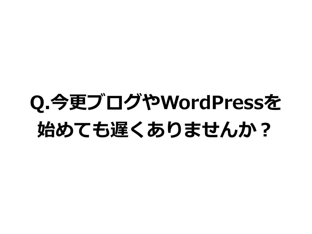 Q.今更ブログやWordPressを 始めても遅くありませんか?
