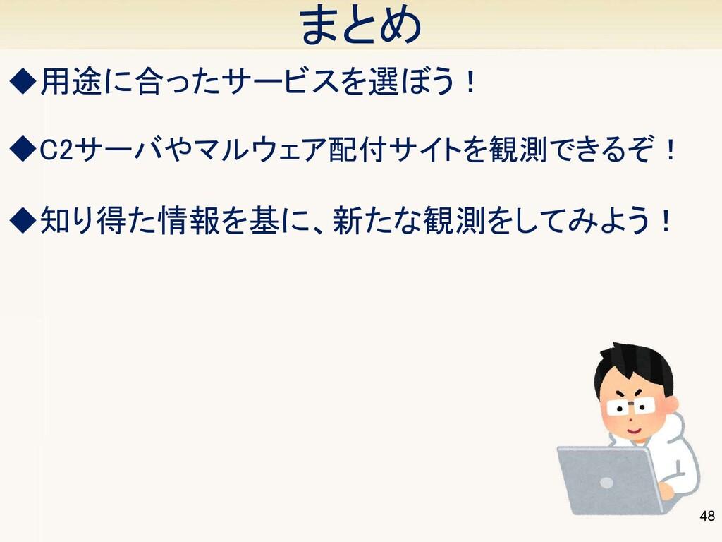 48 まとめ ◆用途に合ったサービスを選ぼう! ◆C2サーバやマルウェア配付サイトを観測で...