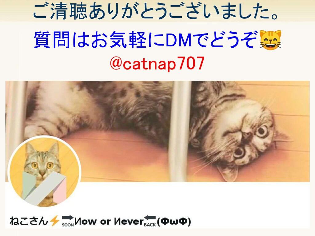 ご清聴ありがとうございました。 49 質問はお気軽にDMでどうぞ @catnap707