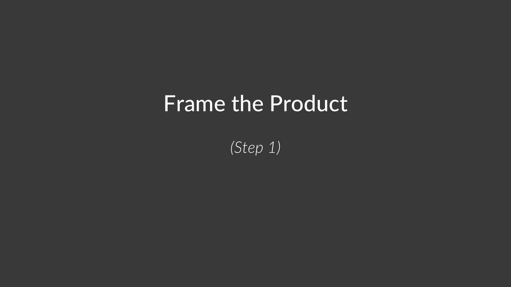 Frame the Product (Step 1)