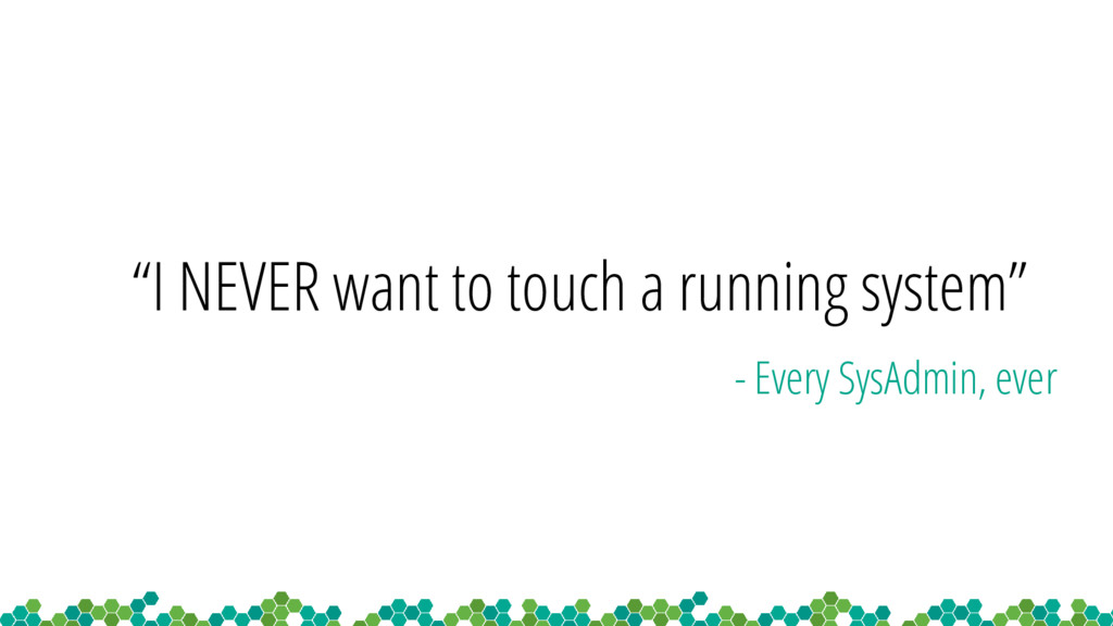 """I NEVER want to touch a running system"" - Ever..."