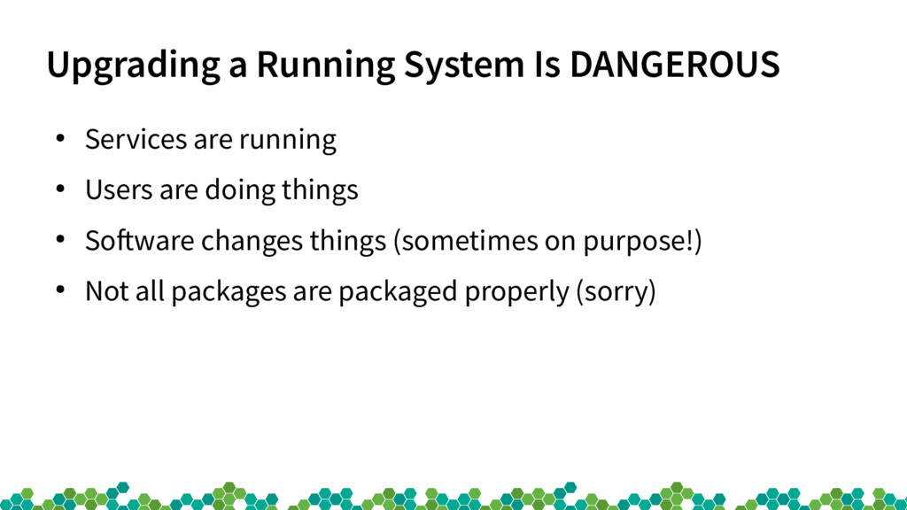 Upgrading a Running System Is DANGEROUS ● Servi...