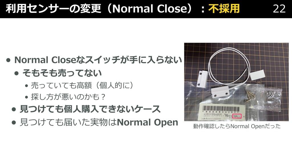 利⽤センサーの変更(Normal Close)︓不採⽤ 22 • Normal Closeなス...