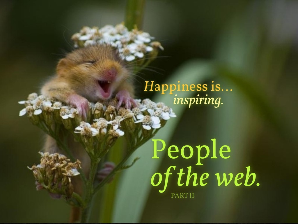 People of the web. Happiness is… inspiring. PAR...