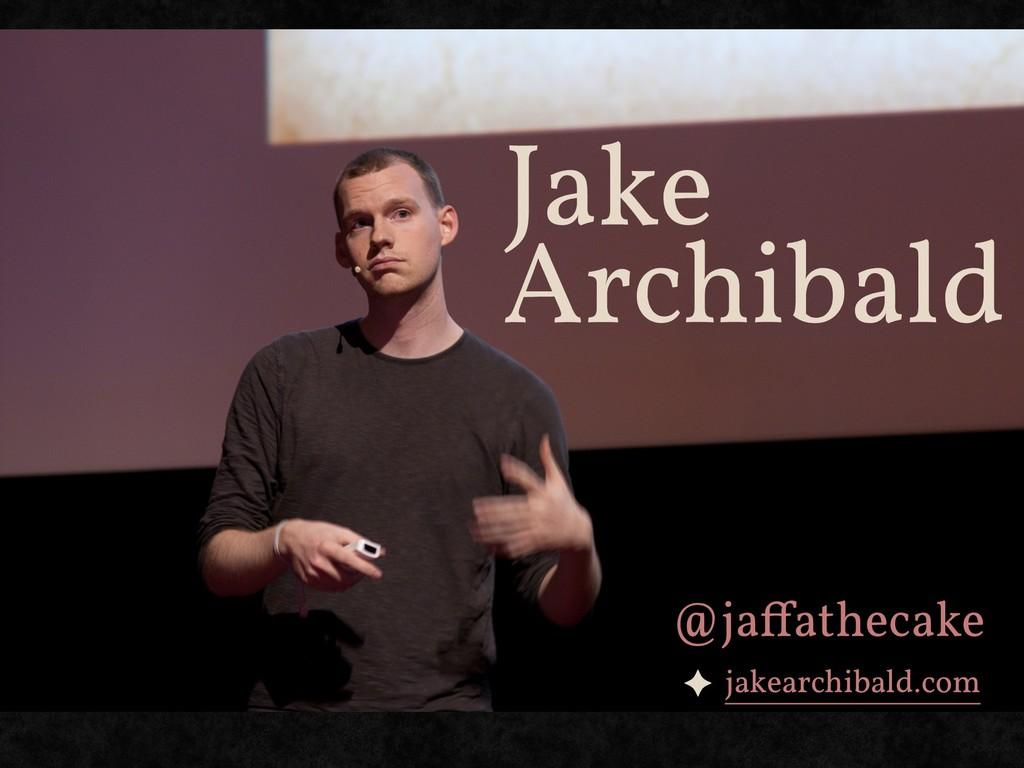 Jake Archibald ✦ jakearchibald.com @jaffathecake